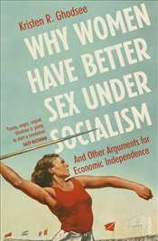 Why Women Have Better Sex Under Socialism and Other Arguments for Economic Independence - Ghodsee, Kristen R.