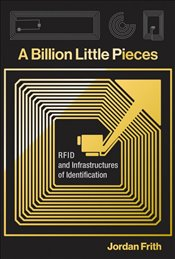 Billion Little Pieces : RFID and Infrastructures of Identification - Frith, Jordan