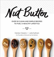 Nut Butter : Over 50 Clean and Simple Recipes to Fuel a Healthy Lifestyle - Cesario, Carolyn