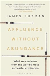 Affluence Without Abundance: What We Can Learn from the Worlds Most Successful Civilisation - Suzman, James