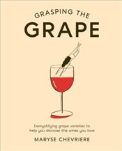 Grasping the Grape : Demystifying Grape Varieties to Help You Discover the Wines You Love - Chevriere, Maryse