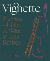 Vignette : Stories of Life And Wine In 100 Bottles - Lopes, Jane