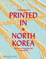 Printed in North Korea : The Art of Everyday Life in the DPRK - Bonner, Nick