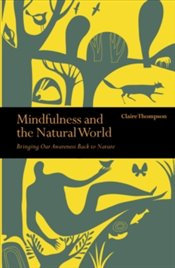 Mindfulness and the Natural World : Bringing our Awareness Back to Nature - Thompson, Claire