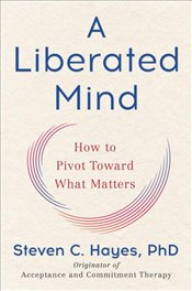Liberated Mind : How to Pivot Toward What Matters - Hayes, Steven C.