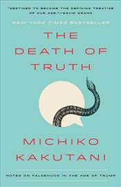 Death of Truth : Notes on Falsehood in the Age of Trump - Kakutani, Michiko