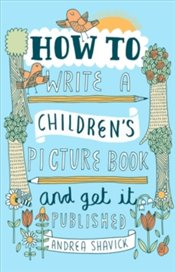 How to Write a Childrens Picture Book and Get It Published - Shavick, Andrea