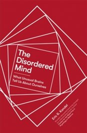 Disordered Mind : What Unusual Brains Tell Us About Ourselves - Kandel, Eric R.