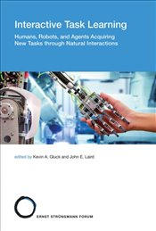 Interactive Task Learning: Humans, Robots, and Agents Acquiring New Tasks through Natural Interactio -