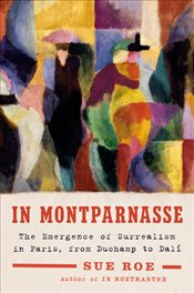 In Montparnasse : The Emergence of Surrealism in Paris, from Duchamp to Dalí - Roe, Sue