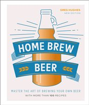 Home Brew Beer : Master the Art of Brewing Your Own Beer - Hughes, Greg