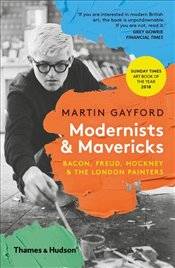 Modernists and Mavericks : Bacon, Freud, Hockney and the London Painters - Gayford, Martin
