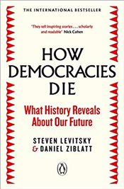 How Democracies Die : What History Reveals About Our Future - Levitsky, Steven