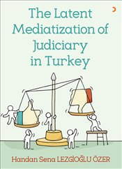 Latent Mediatization of Judiciary in Turkey - Özer, Handan Sena Lezgioğlu