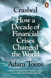 Crashed : How a Decade of Financial Crises Changed the World - Tooze, Adam