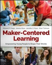 Maker-Centered Learning : Empowering Young People To Shape Their Worlds - Clapp, Edward P.