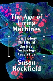 Age of Living Machines : How Biology Will Build the Next Technology Revolution - Hockfield, Susan