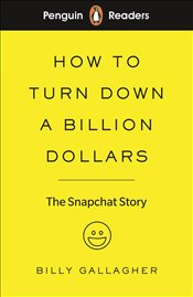 Penguin Readers Level 2 : How To Turn Down A Billion Dollars : The Snapchat Story   - Gallagher, Billy