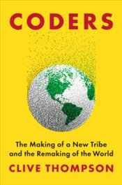 Coders : The Making Of A New Tribe And The Remaking Of The World - Thompson, Clive