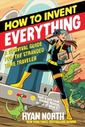 How To Invent Everything : A Survival Guide For The Stranded Time Traveler - North, Ryan
