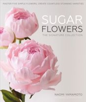 Sugar Flowers : The Signature Collection - Yamamoto, Naomi