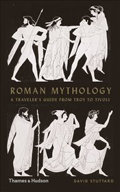 Roman Mythology : A Travelers Guide From Troy To Tivoli - Stuttard, David