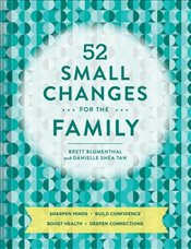52 Small Changes For The Family : Sharpen Minds, Build Confidence, Boost Health, Deepen Connections - Blumenthal, Brett