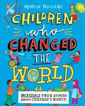 Children Who Changed the World : Incredible True Stories About Childrens Rights! - Williams, Marcia