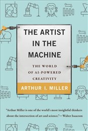 Artist in The Machine : The World of AI-Powered Creativity  - Miller, Arthur I