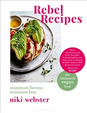Rebel Recipes : Maximum Flavour, Minimum Fuss : The Ultimate in Vegan Food - Webster, Niki