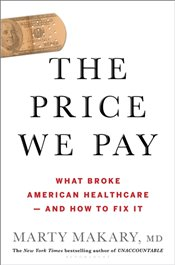 Price We Pay : What Broke American Health Care and How To Fix It - Makary, Marty