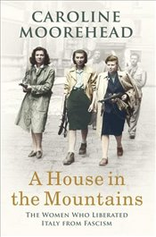 House in the Mountains : The Women Who - Moorehead, Caroline