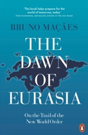 Dawn Of Eurasia : On The Trail Of The New World Order - Macaes, Bruno