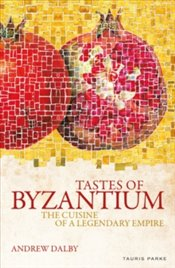 Tastes of Byzantium : The Cuisine of A Legendary Empire - Dalby, Andrew