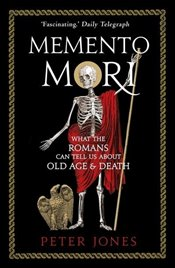 Memento Mori : What the Romans Can Tell Us About Old Age & Death - Jones, Peter