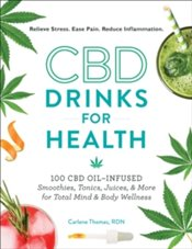 CBD Drinks for Health : 100 CBD Oil-Infused Smoothies, Tonics, Juices, and More for Total Mind - Thomas, Carlene