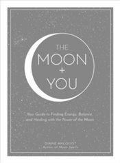 Moon You : Your Guide to Finding Energy, Balance, and Healing with The Power of The Moon - Ahlquist, Diane