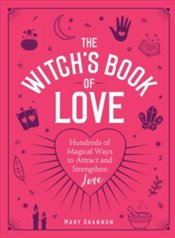 Witchs Book of Love : Hundreds of Magical Ways to Attract and Strengthen Love - Shannon, Mary
