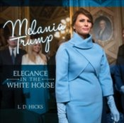 Melania Trump : Elegance in the White House - Hicks, L. D.