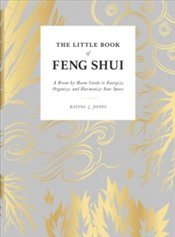 Little Book of Feng Shui : A Room-by-Room Guide to Energize, Organize, and Harmonize Your Space - Jones, Katina Z.
