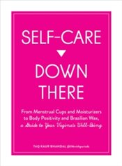 Self Care Down There : From Menstrual Cups and Moisturizers to Body Positivity and Brazilian Wax - Bhandal, Taq Kaur
