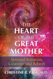 Heart of the Great Mother : Spiritual Initiation, Creativity, and Rebirth - Page, Christine R.