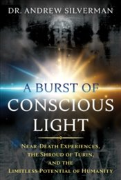 Burst of Conscious Light : Near Death Experiences, the Shroud of Turin, and the Limitless Potential  - Silverman, Andrew