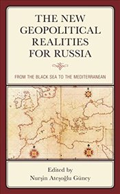 New Geopolitical Realities For Russia : From The Black Sea To The Mediterranean - Güney, Nurşin Ateşoğlu