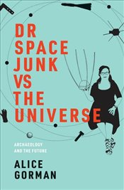 Dr Space Junk vs The Universe : Archaeology and the Future  - Gorman, Alice