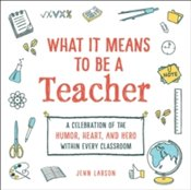 What It Means to Be a Teacher : A Celebration of the Humor, Heart, and Hero in Every Classroom - Larson, Jenn