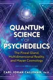 Quantum Science of Psychedelics : The Pineal Gland, Multidimensional Reality, and Mayan Cosmology - Calleman, Carl Johan