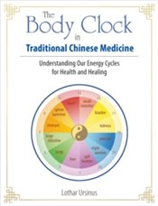 Body Clock in Traditional Chinese Medicine : Understanding Our Energy Cycles for Health and Healing - Ursinus, Lothar