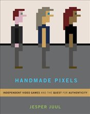 Handmade Pixels : Independent Video Games and the Quest for Authenticity - Juul, Jesper