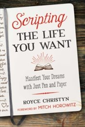 Scripting the Life You Want : Manifest Your Dreams with Just Pen and Paper - Christyn, Royce
